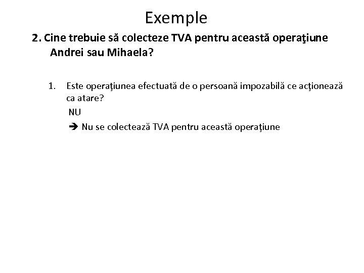 Exemple 2. Cine trebuie să colecteze TVA pentru această operaţiune Andrei sau Mihaela? 1.