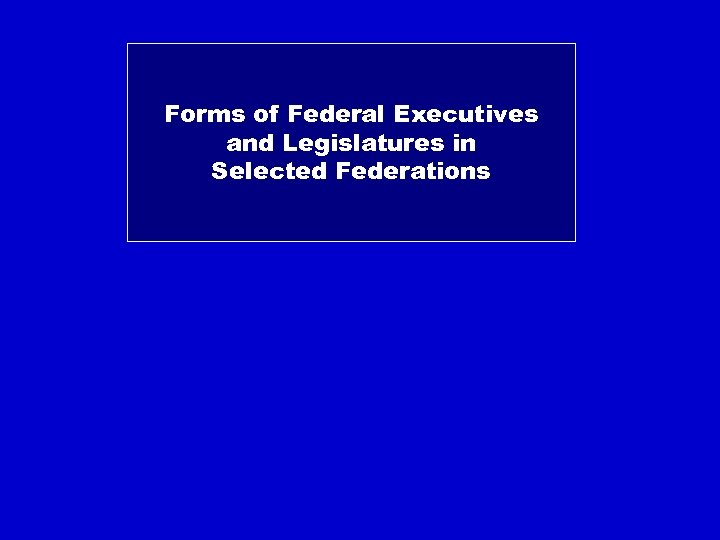 Forms of Federal Executives and Legislatures in Selected Federations