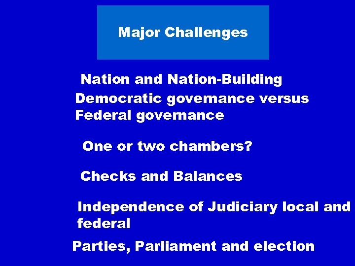 Major Challenges Nation and Nation-Building Democratic governance versus Federal governance One or two chambers?