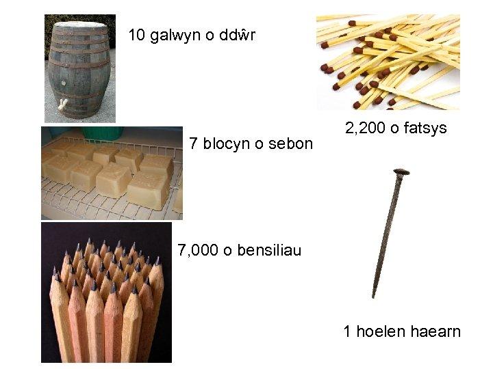 10 galwyn o ddŵr 7 blocyn o sebon 2, 200 o fatsys 7, 000