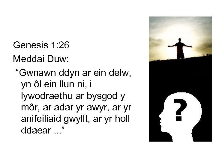 """Genesis 1: 26 Meddai Duw: """"Gwnawn ddyn ar ein delw, yn ôl ein llun"""