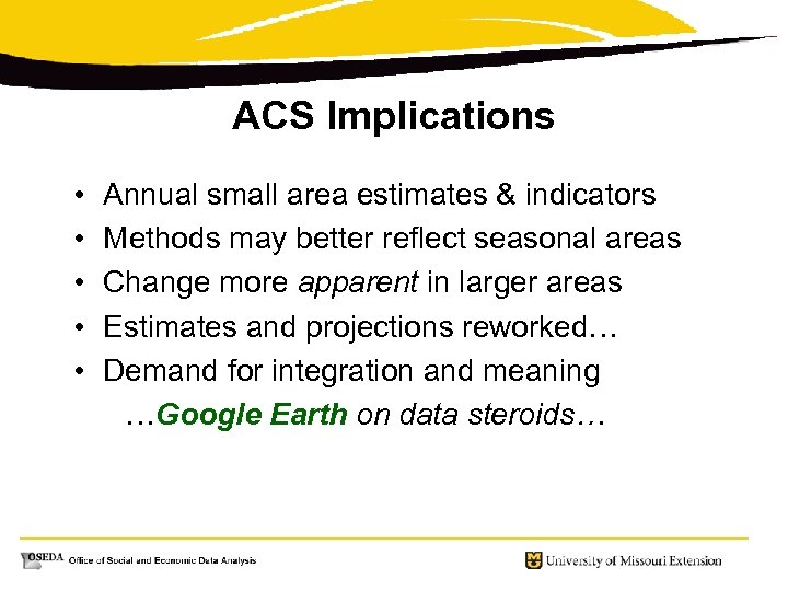 ACS Implications • Annual small area estimates & indicators • Methods may better reflect