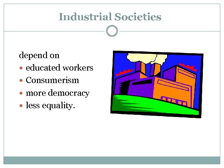 Industrial Societies depend on educated workers Consumerism more democracy less equality.