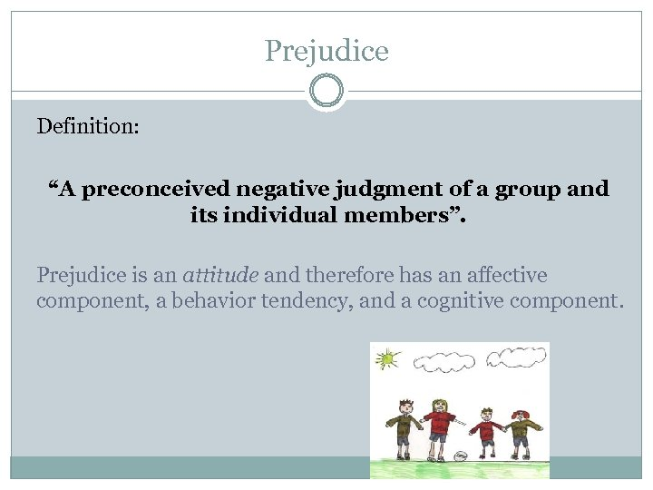 "Prejudice Definition: ""A preconceived negative judgment of a group and its individual members"". Prejudice"