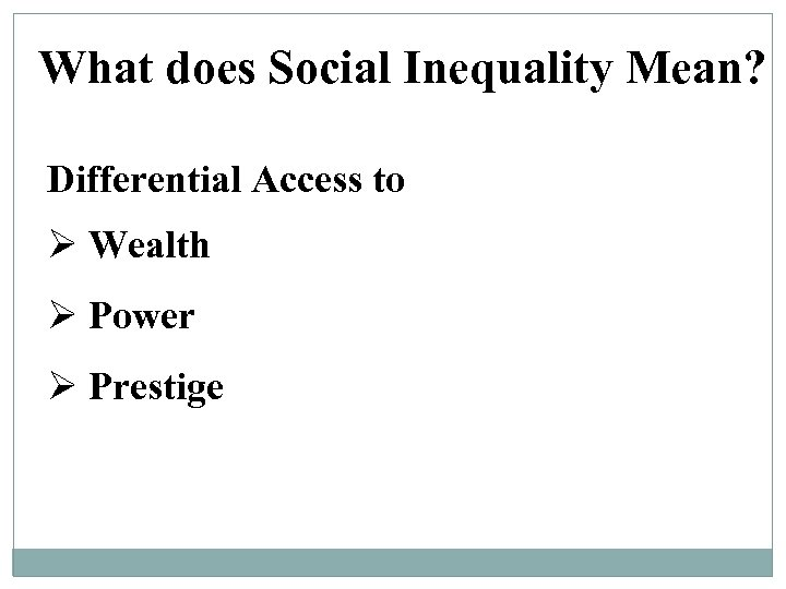 What does Social Inequality Mean? Differential Access to Ø Wealth Ø Power Ø Prestige