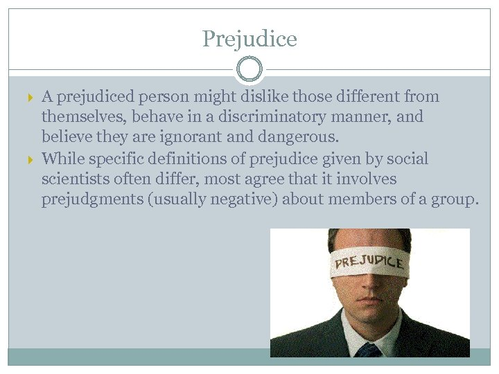 Prejudice A prejudiced person might dislike those different from themselves, behave in a discriminatory