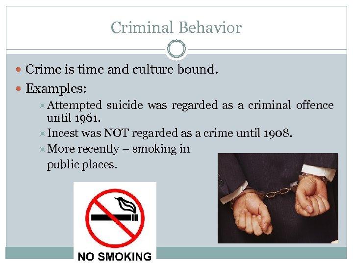 Criminal Behavior Crime is time and culture bound. Examples: Attempted suicide was regarded as