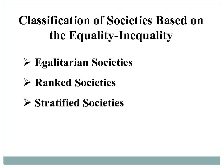 Classification of Societies Based on the Equality-Inequality Ø Egalitarian Societies Ø Ranked Societies Ø