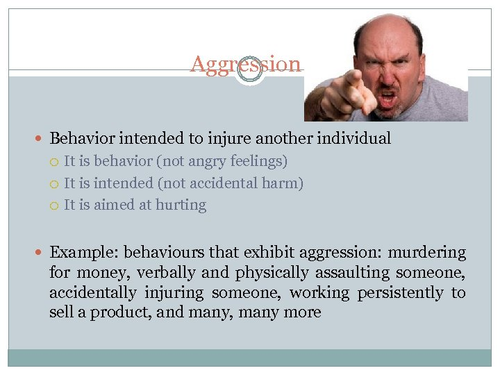 Aggression Behavior intended to injure another individual It is behavior (not angry feelings) It