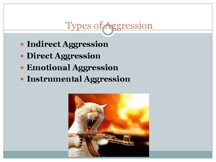 Types of Aggression Indirect Aggression Direct Aggression Emotional Aggression Instrumental Aggression