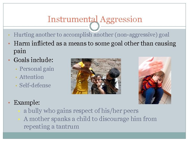 Instrumental Aggression • Hurting another to accomplish another (non-aggressive) goal • Harm inflicted as