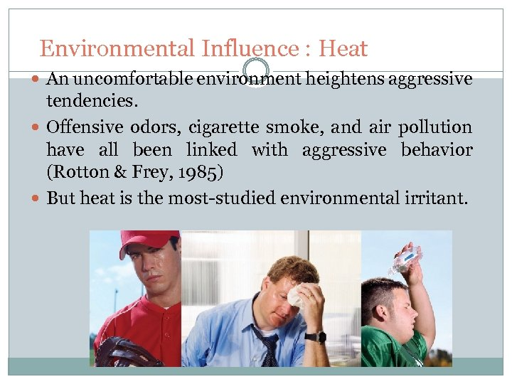 Environmental Influence : Heat An uncomfortable environment heightens aggressive tendencies. Offensive odors, cigarette smoke,