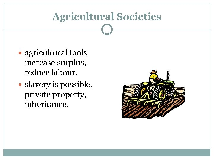 Agricultural Societies agricultural tools increase surplus, reduce labour. slavery is possible, private property, inheritance.