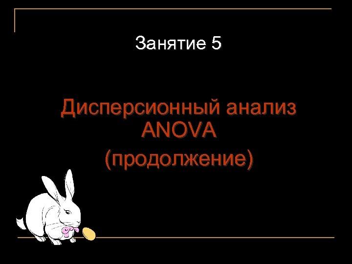Занятие 5 Дисперсионный анализ ANOVA (продолжение) 1