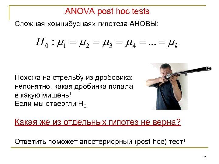 ANOVA post hoc tests Сложная «омнибусная» гипотеза АНОВЫ: Похожа на стрельбу из дробовика: непонятно,