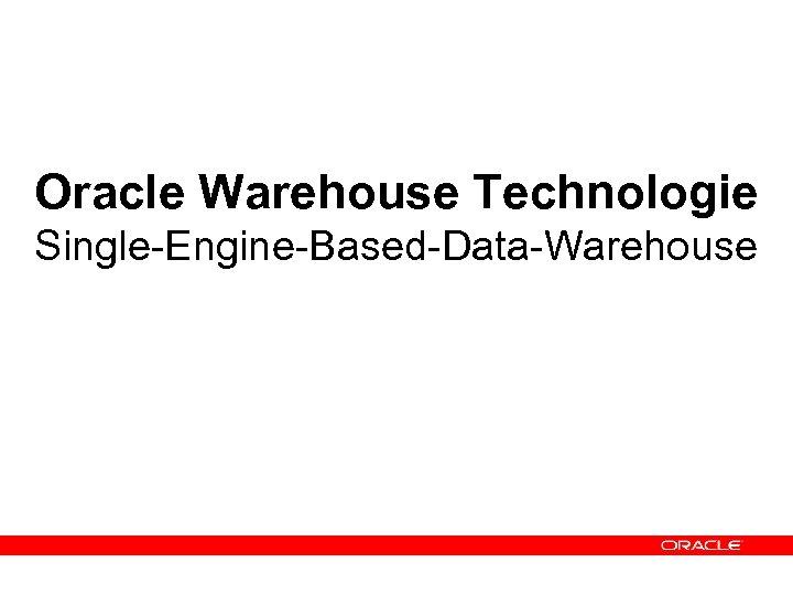 Oracle Warehouse Technologie Single-Engine-Based-Data-Warehouse