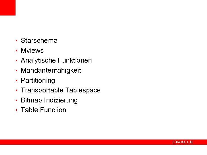 • Starschema • Mviews • Analytische Funktionen • Mandantenfähigkeit • Partitioning • Transportable