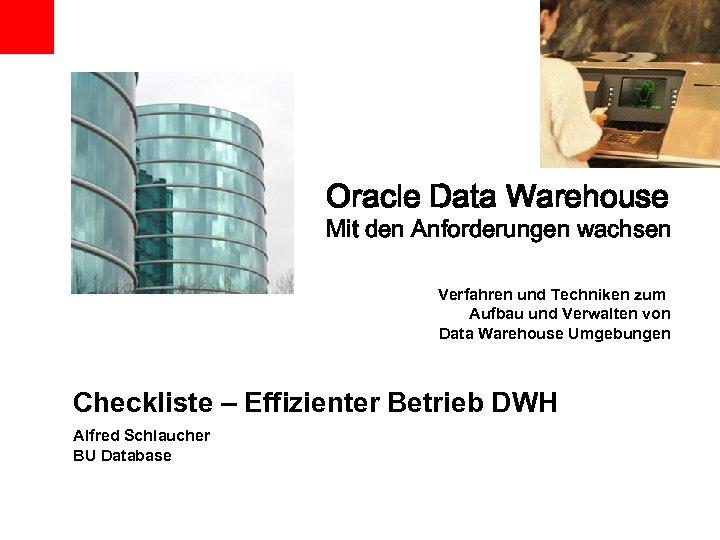 Oracle Data Warehouse Mit den Anforderungen wachsen Verfahren und Techniken zum Aufbau und Verwalten