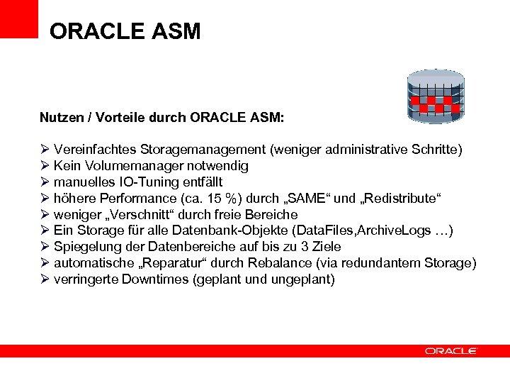 ORACLE ASM Nutzen / Vorteile durch ORACLE ASM: Vereinfachtes Storagemanagement (weniger administrative Schritte) Kein