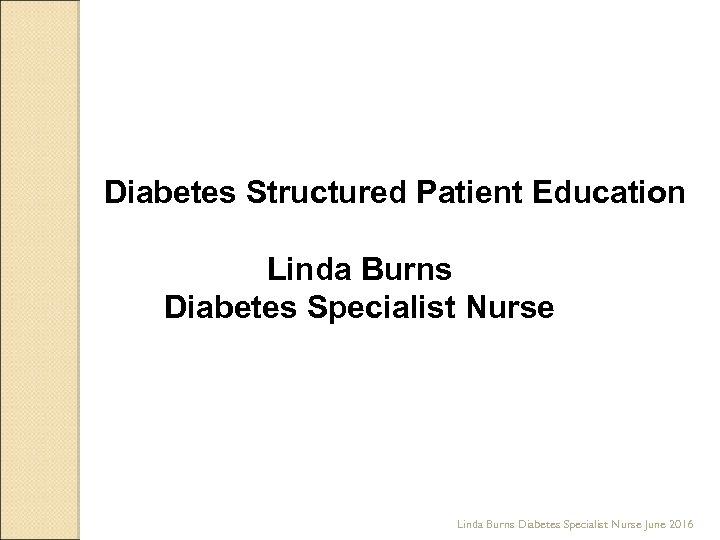 Diabetes Structured Patient Education Linda Burns Diabetes Specialist Nurse June 2016