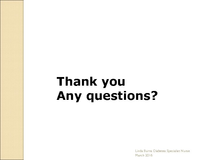 Thank you Any questions? Linda Burns Diabetes Specialist Nurse March 2016