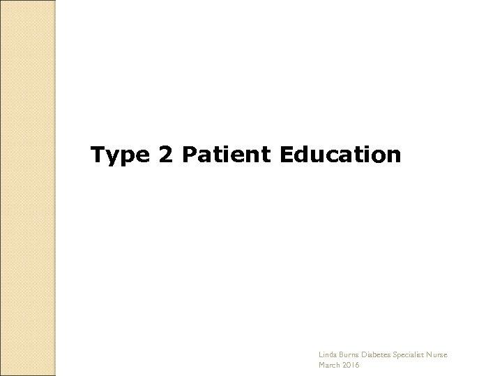 Type 2 Patient Education Linda Burns Diabetes Specialist Nurse March 2016