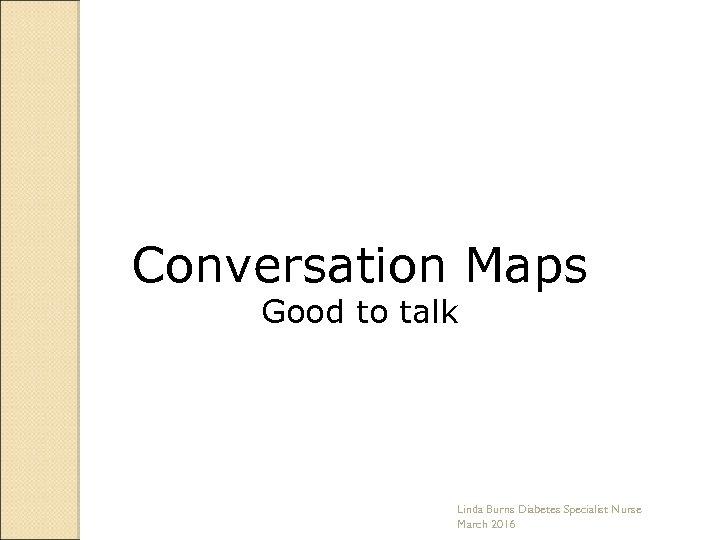 Conversation Maps Good to talk Linda Burns Diabetes Specialist Nurse March 2016