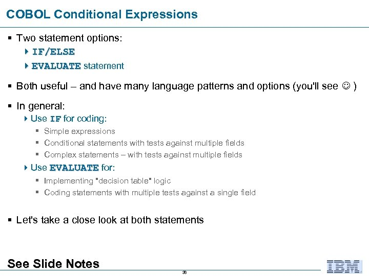 COBOL Conditional Expressions § Two statement options: 4 IF/ELSE 4 EVALUATE statement § Both