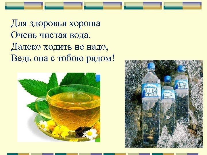 Для здоровья хороша Очень чистая вода. Далеко ходить не надо, Ведь она с тобою