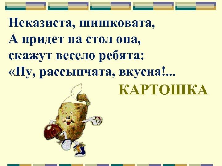 Неказиста, шишковата, А придет на стол она, скажут весело ребята: «Ну, рассыпчата, вкусна!. .