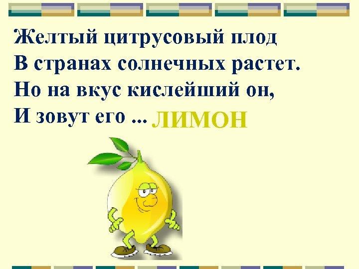 Желтый цитрусовый плод В странах солнечных растет. Но на вкус кислейший он, И зовут