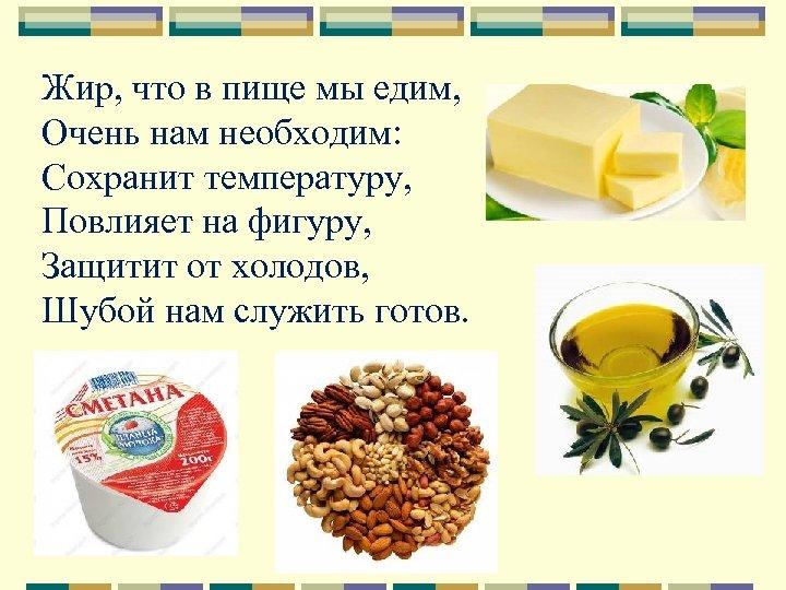 Жир, что в пище мы едим, Очень нам необходим: Сохранит температуру, Повлияет на фигуру,
