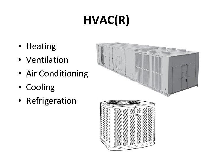 HVAC(R) • • • Heating Ventilation Air Conditioning Cooling Refrigeration
