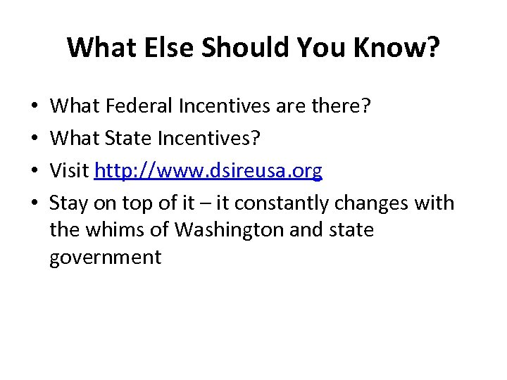 What Else Should You Know? • • What Federal Incentives are there? What State