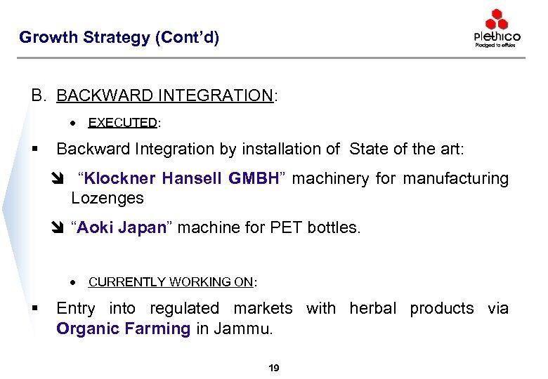 Growth Strategy (Cont'd) B. BACKWARD INTEGRATION: · § EXECUTED: Backward Integration by installation of