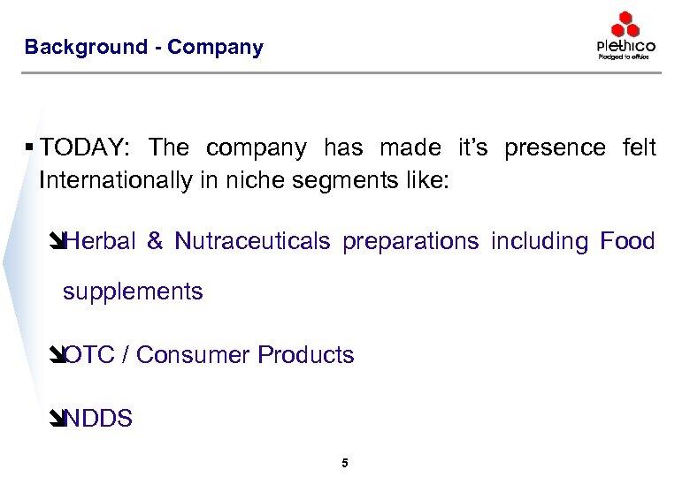 Background - Company § TODAY: The company has made it's presence felt Internationally in