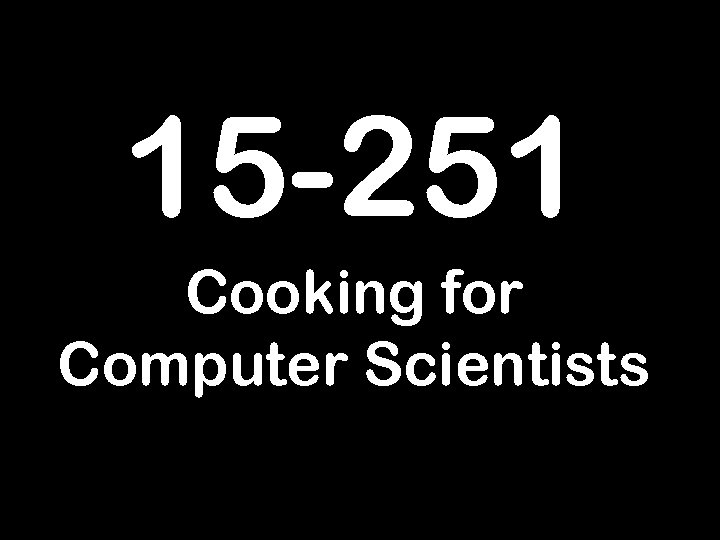 15 -251 Cooking for Computer Scientists