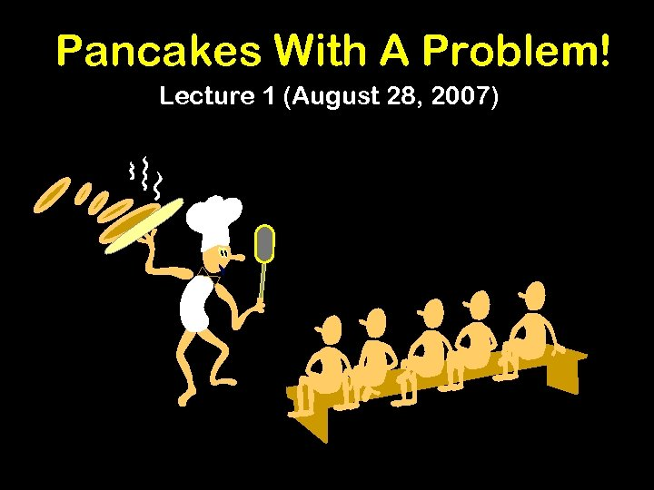 Pancakes With A Problem! Lecture 1 (August 28, 2007)