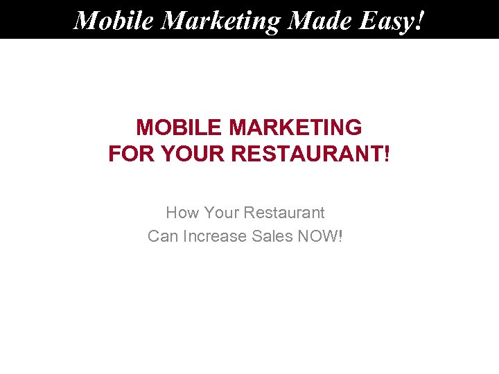 Mobile Marketing Made Easy! MOBILE MARKETING FOR YOUR RESTAURANT! How Your Restaurant Can Increase