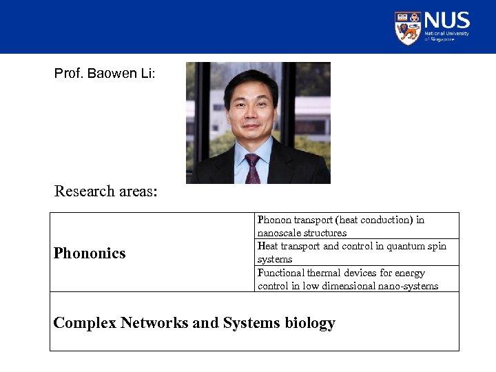 Prof. Baowen Li: Research areas: Phononics Phonon transport (heat conduction) in nanoscale structures Heat