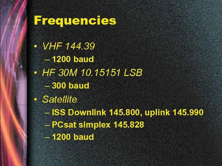 Frequencies • VHF 144. 39 – 1200 baud • HF 30 M 10. 15151