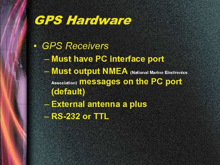 GPS Hardware • GPS Receivers – Must have PC interface port – Must output