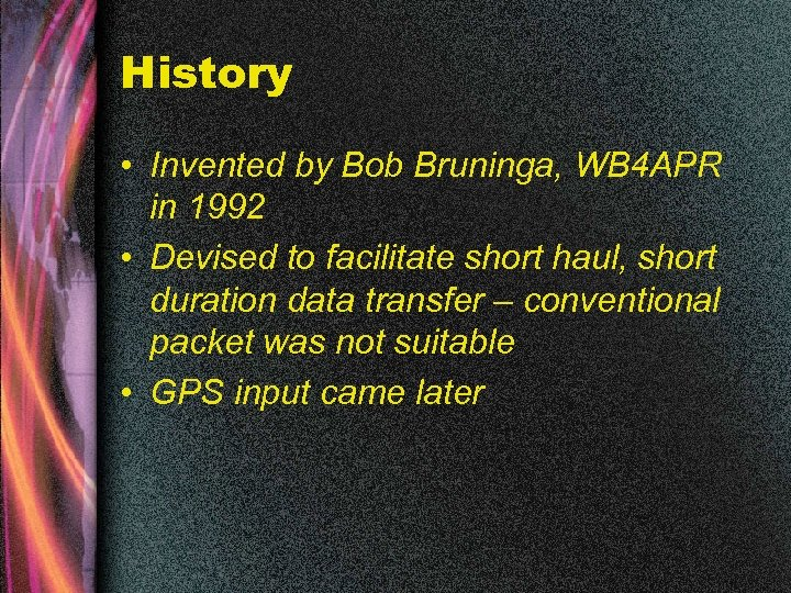 History • Invented by Bob Bruninga, WB 4 APR in 1992 • Devised to