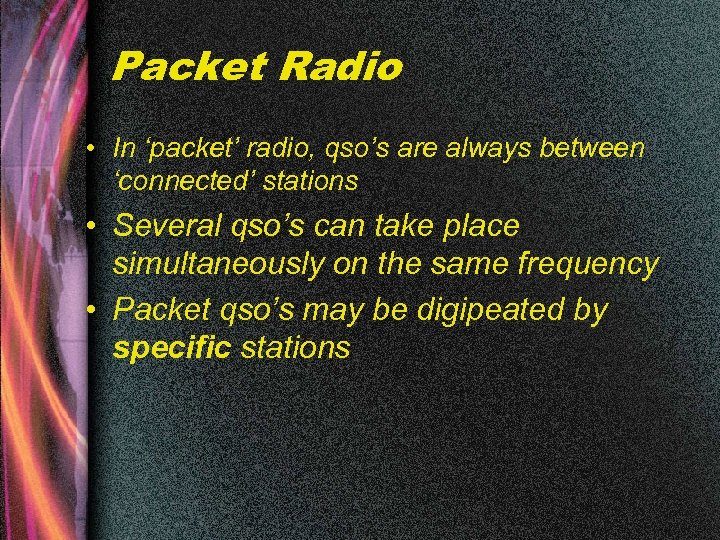 Packet Radio • In 'packet' radio, qso's are always between 'connected' stations • Several