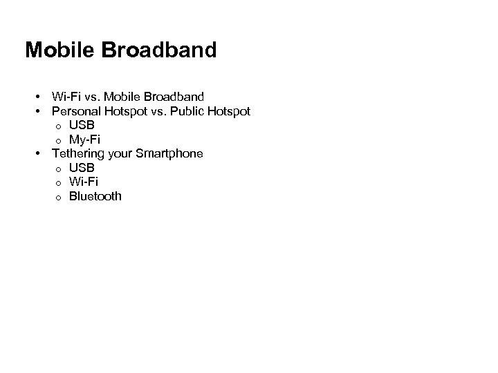 Mobile Broadband • Wi-Fi vs. Mobile Broadband • Personal Hotspot vs. Public Hotspot o