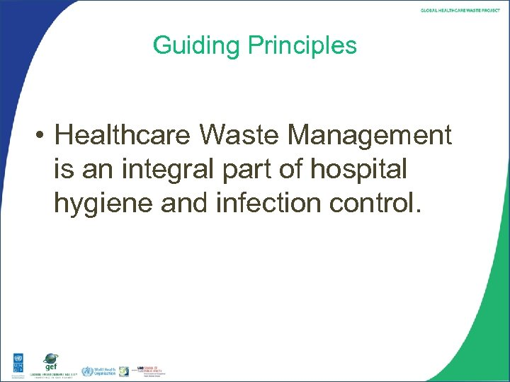 Guiding Principles • Healthcare Waste Management is an integral part of hospital hygiene and
