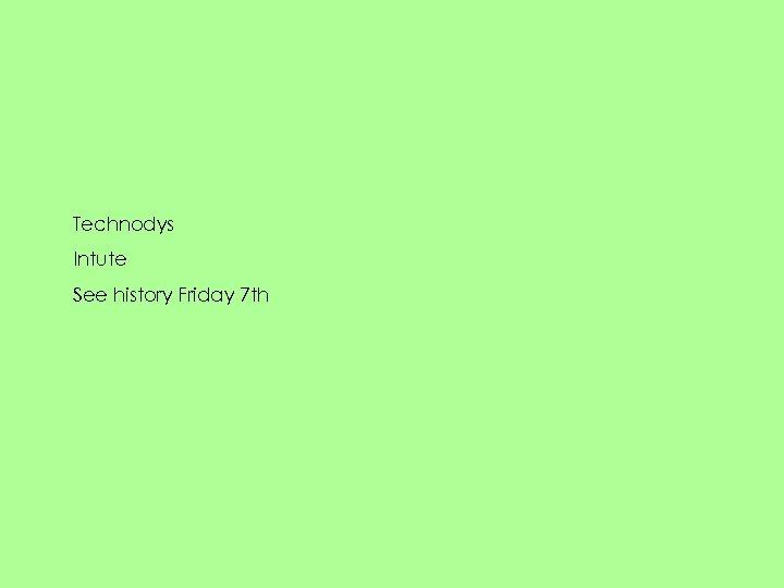 Technodys Intute See history Friday 7 th