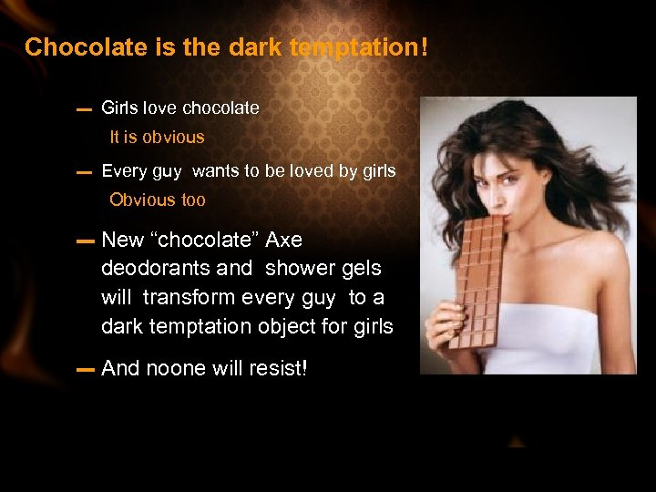 Chocolate is the dark temptation! – Girls love chocolate It is obvious – Every