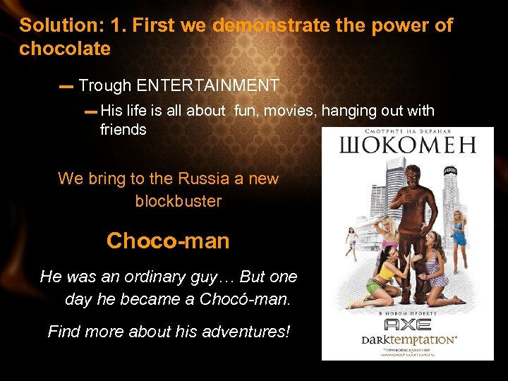 Solution: 1. First we demonstrate the power of chocolate – Trough ENTERTAINMENT – His