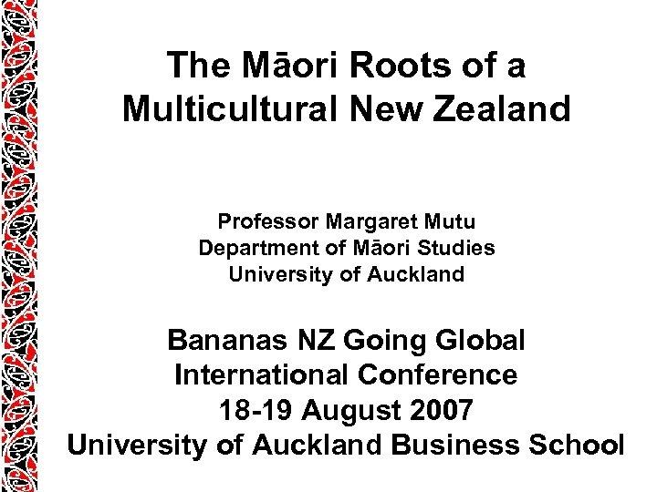 The Māori Roots of a Multicultural New Zealand Professor Margaret Mutu Department of Māori